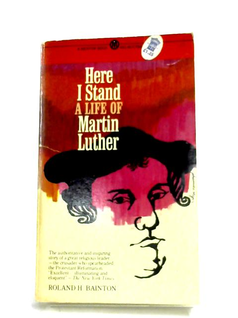 Here I Stand: A Life Of Martin Luther By Roland H. Bainton