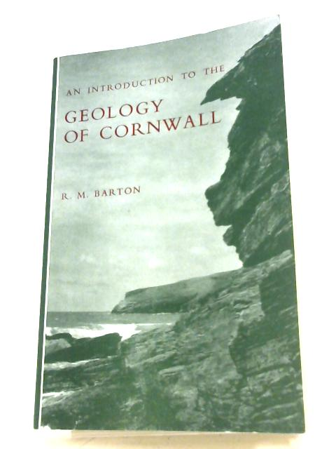 An Introduction To The Geology Of Cornwall by R. M. Barton
