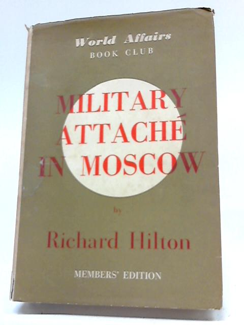 Military Attache In Moscow (World Affairs Book Club Members' Edition) By Major-General Richard Hilton