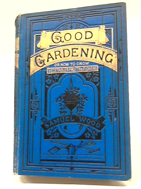 A Plain Guide To Good Gardening by Samuel Wood