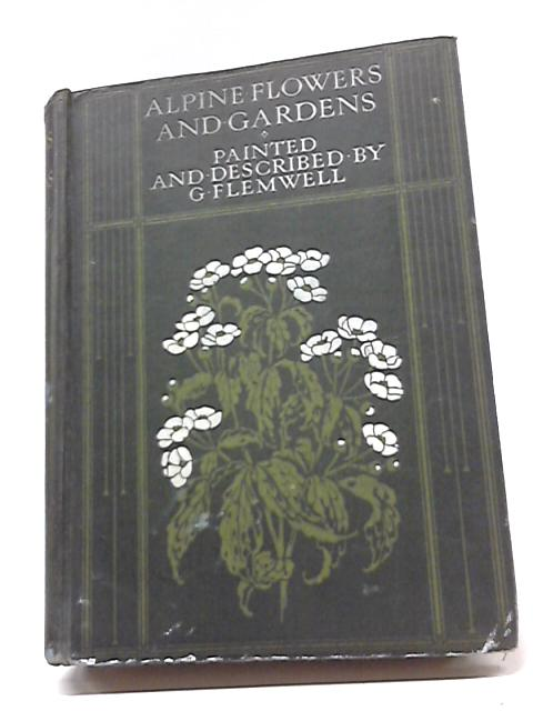 Alpine Flowers And Gardens by George Flemwell