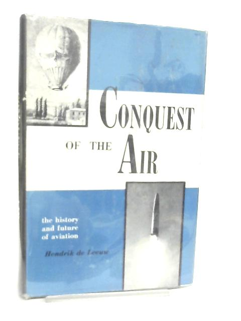 Conquest of the Air, the History and Future of Aviation, by Hendrick De Leeuw By Hendrik De Leeuw