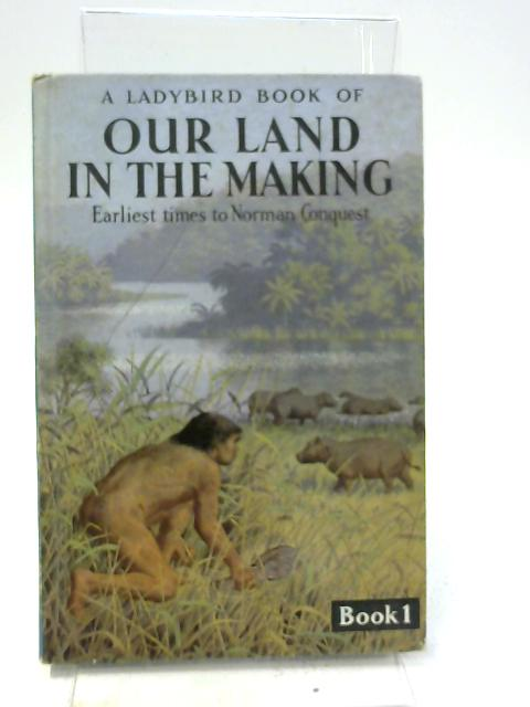 A Ladybird Book Of Our Land In The Making, Earliest Times To Norman Conquest by Richard Bowood