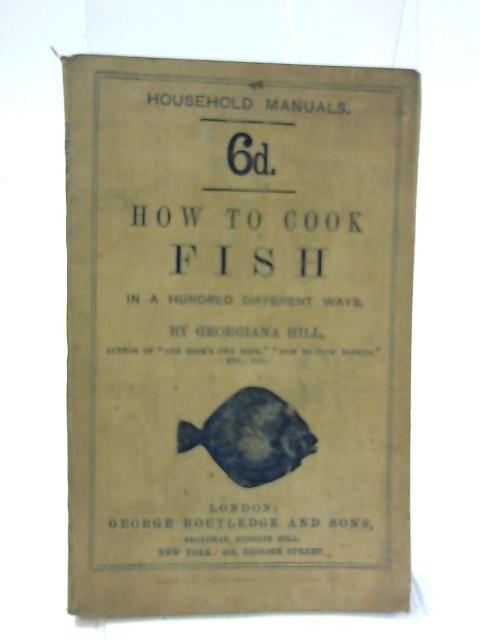 How To Cook and Serve Fish In One Hundred Different Ways by Georgiana Hill