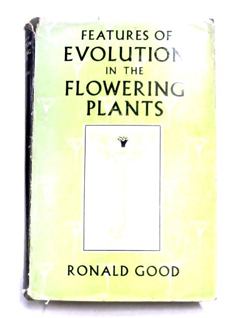 Features Of evolution In The Flowering Plants by Ronald Good