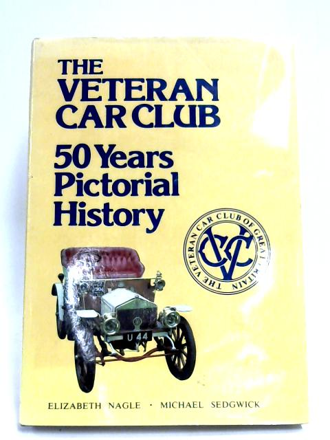 The Veteran Car Club: 50 Years Pictorial History by Elizabeth Nagle & Michael Sedgwick