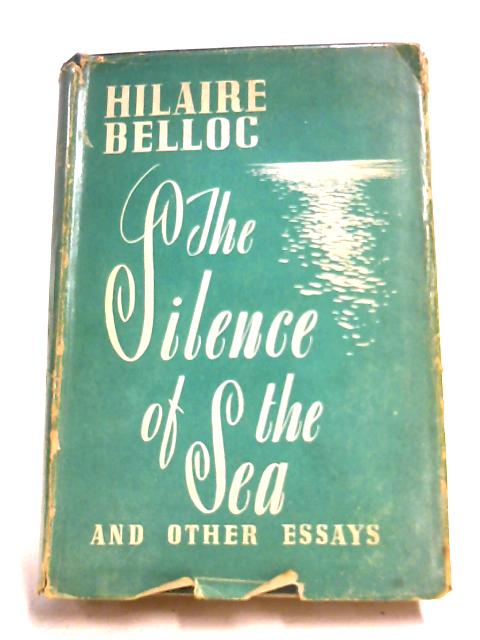 The Silence Of The Sea, And Other Essays by Hilaire Belloc