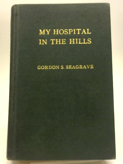 My Hospital in the Hills by Gordon S Seagrave