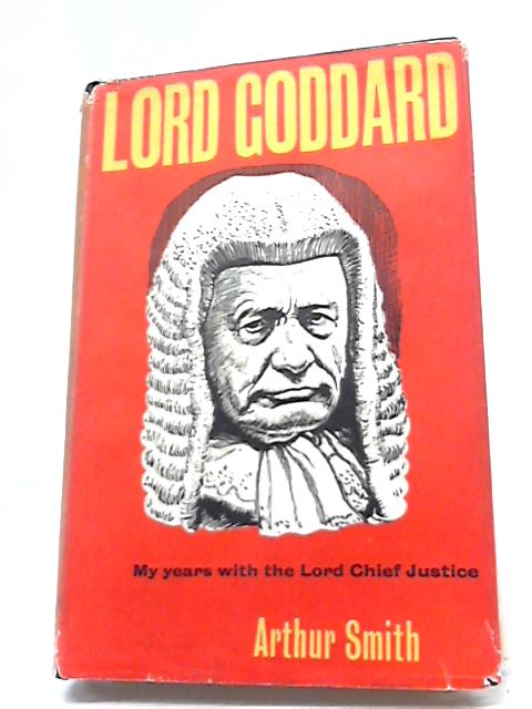 Lord Goddard - My Years with the Lord Chief Justice by Arthur Smith