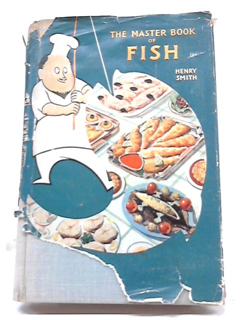 The Master Book of Fish, Featuring Over 1000 Recipes by Henry A. Smith