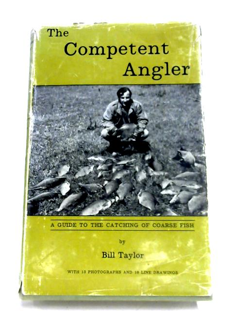 The Competent Angler: A Guide To The Catching Of Coarse Fish by Bill Taylor