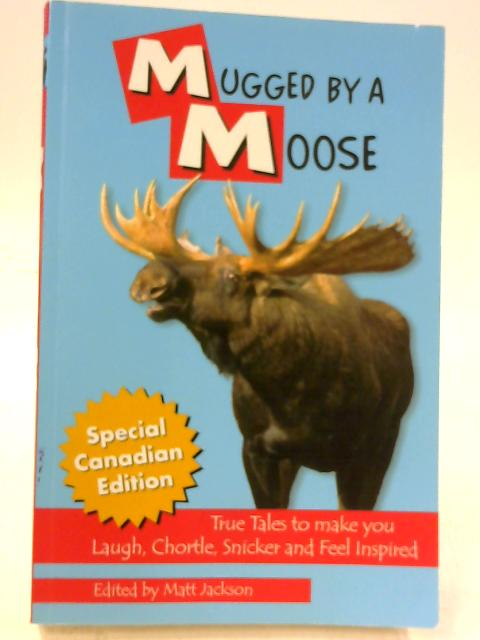 Mugged by a Moose: True Tales to Make You Laugh, Chortle, Snicker & Feel Inspired By Matt Jackson Ed.