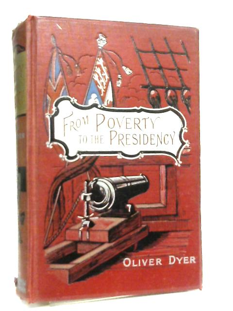 From Poverty to the Presidency, Being the Story of the Life of General Jackson by Oliver Dyer