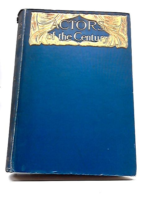 Actors Of The Century. A Play-Lover's Gleanings from Theatrical Annals By Frederic Whyte