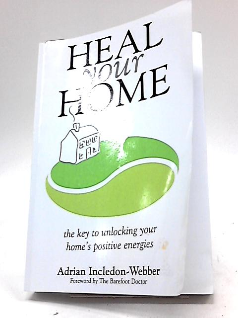 Heal Your Home: The Secrets of Clearing Your Home of Detrimental Energies Revealed By Adrian Incledon-Webber