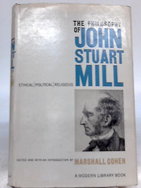 The philosophy of John Stuart Mill: Ethical, Political and Religious by Marshall Cohen