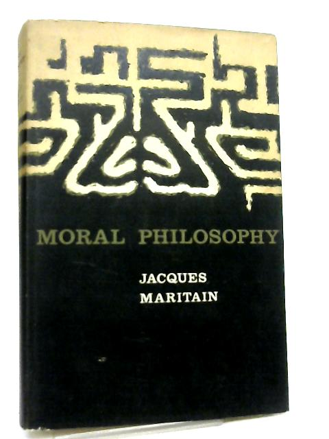 Moral Philosophy, An Historical and Critical Survey of the Great Systems by Jacques Maritain