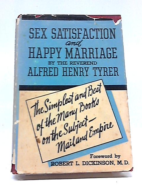 Sex Satisfaction and Happy Marriage by Alfred H. Tyrer