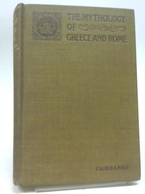 The Mythology of Greece and Rome,: Presented with special reference to its influence on literature By Arthur Fairbanks