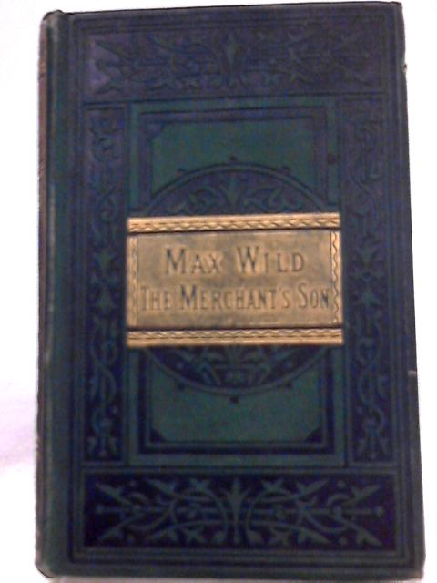 Max Wild, The Merchant's Son and Other Stories for the Young By Anon