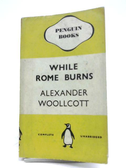 While Rome Burns by Alexander Woollcott
