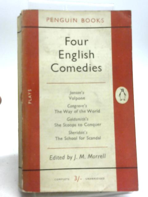 Four English Comedies. Volpone, The Way of the World, She Stoops to Conquer, The School for Scandal. by J M Morrell
