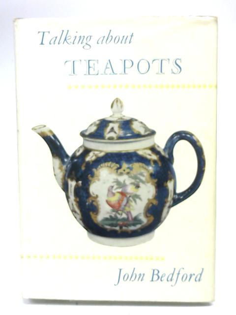 Talking About Teapots; and Thus about Porcelain, Pottery, Silver, Sheffield Plate. By John Bedford