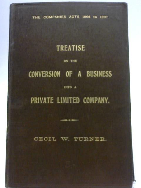 Treatise on the Conversion of a Business into a Private Limited Company By Cecil W. Turner