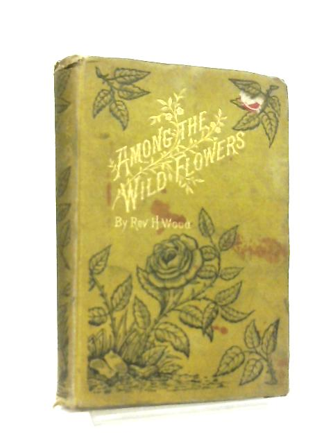 Among the Wild Flowers By Rev. H. Wood