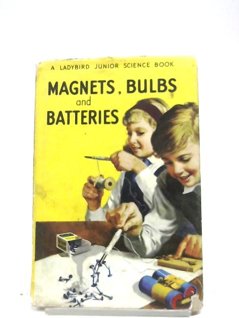 Magnets, Bulbs And Batteries by F. E. Newing