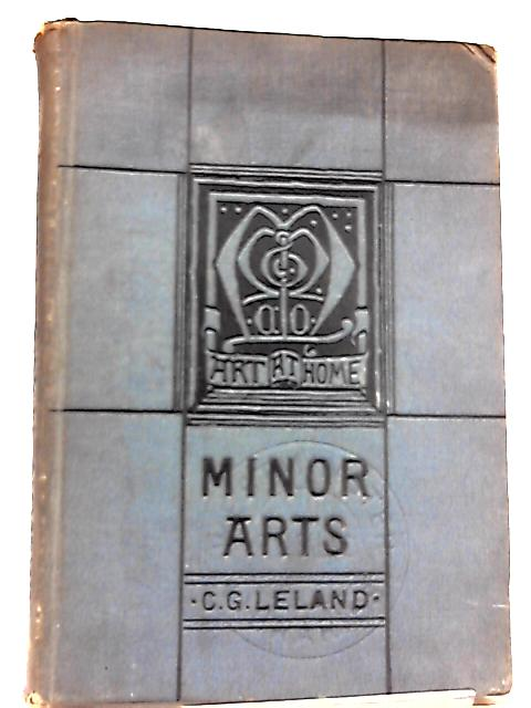 The Minor Arts, Porcelain Painting, Wood-Carving, Stencilling, Modelling, Mosaic Wor by Charles G. Leland