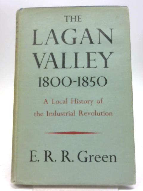 The Lagan Valley 1800-1850: A local history of the Industrial Revolution By  E R R Green