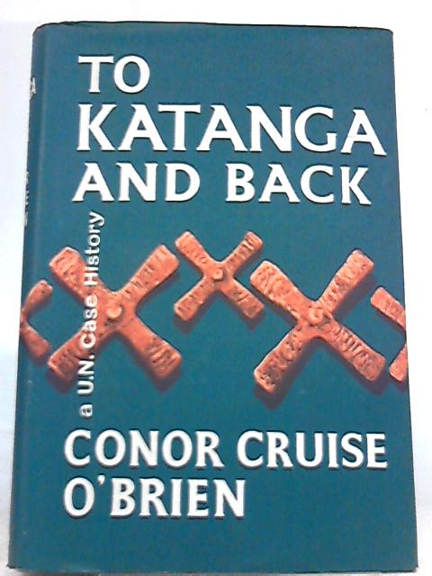 To Katanga and Back: A UN Case History by Conor Cruise O'Brien