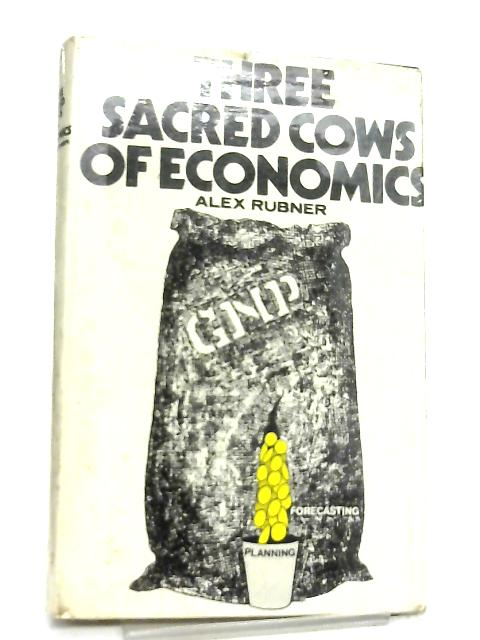 Three Sacred Cows of Economics By Alex Rubner