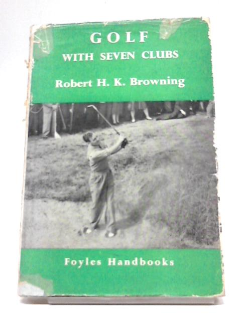 Golf With Seven Clubs (Foyle's Handbooks Series) By Robert H.K Browning