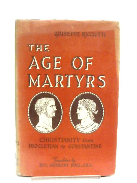 The Age of Martyrs, Christianity from Diocletian to Constantine by Giuseppe Ricciotti