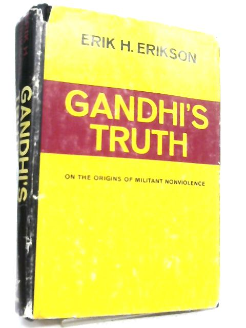 Gandhi's Truth, on the Origins of Militant Nonviolence By Erik Homburger Erikson