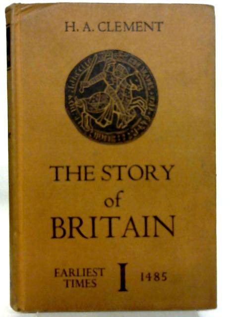 The Story of Britain Volume I - From the Earliest Times to 1485 By H. A. Clement