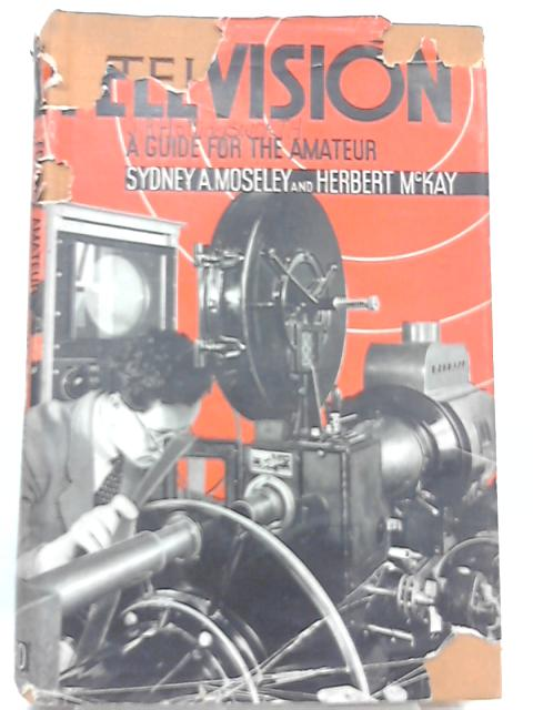 Television: A Guide for the Amateur By Sydney A. Moseley and Herbert McKay