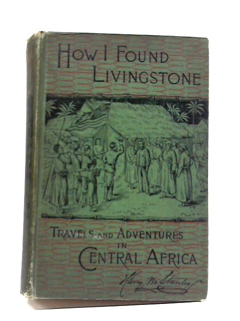 How I found Livingstone: Travels, Adventures, And Discoveries In Central Africa, Including An Account of Four Months' Residence With Dr. Livingstone By Henry M Stanley