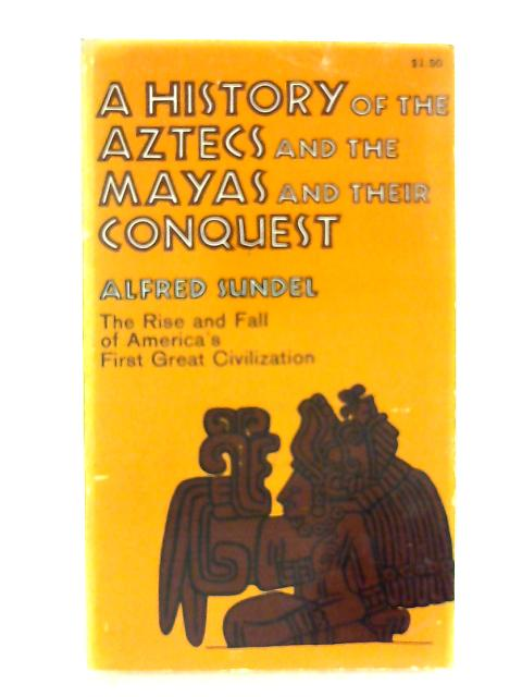 A History of the Aztecs and the Mayas and their Conquest By Alfred Sundel