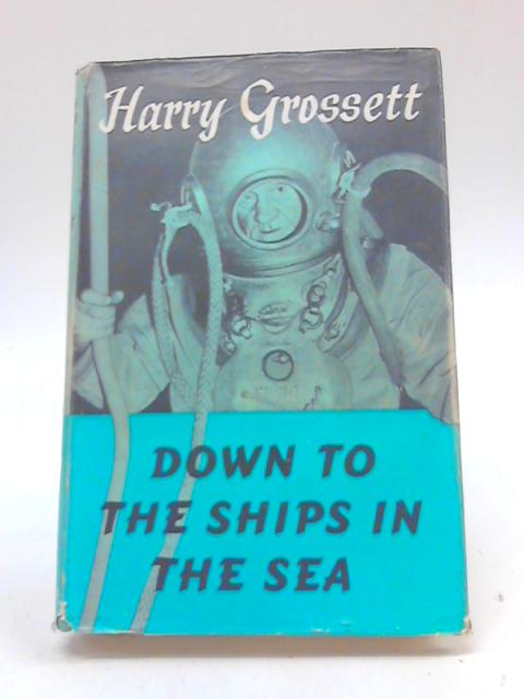 Down to the Ships in the Sea By Harry Grossett