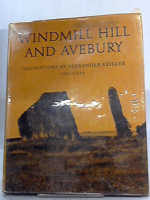 Windmill Hill and Avebury. Excavations by Alexander Keiller, 1925-1939 By Alexander Keiller