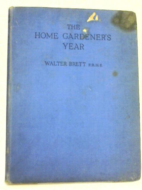 THE HOME GARDENER'S YEAR Week by Week By Walter Brett