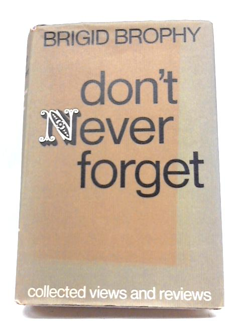 Don't Never Forget: Collected Views And Reviews By Brigid Brophy