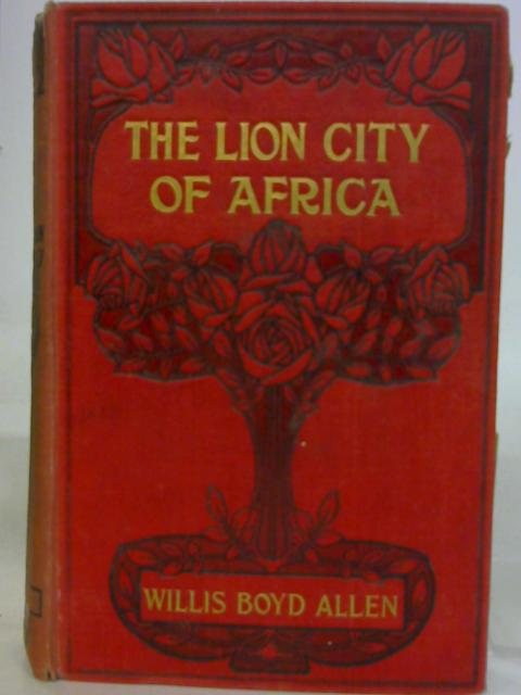 The Lion City of Africa A story of adventure By Willis Boyd Allen