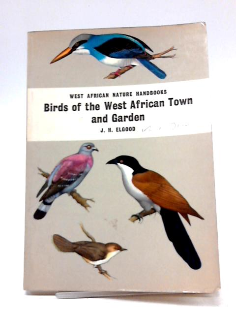 Birds of the West African Town and Garden (West African Nature Handbooks) By J.H. Elgood