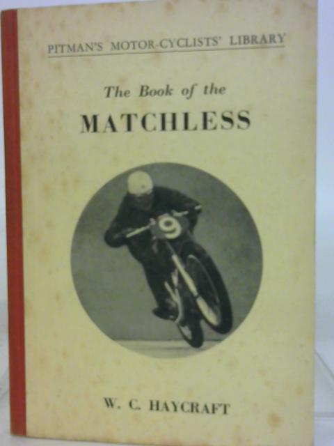The Book of the Matchless A Practical Guide for Owners of Matchless Motor-Cycles (Covers all single-cylinder O.H.V. Models from 1945 to 1951) by W. C. Haycraft