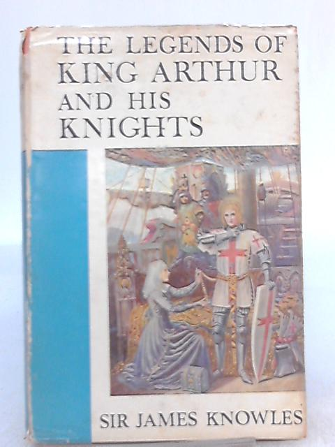 The Legends of King Arthur and His Knights By Sir James Knowles (Compiled by)