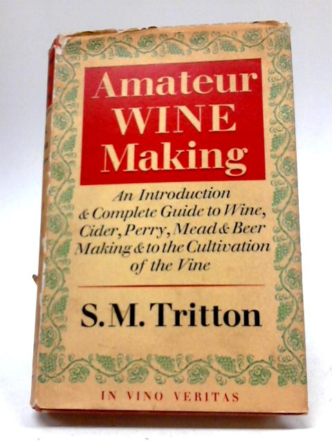 Amateur Wine Making: An Introduction And Complete Guide To Wine, Cider, Perry, Mead And Beer Making And The Cultivation of The Vine By S M. Tritton